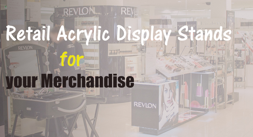 Tips on how to choose Ideal Retail Acrylic Display Stands for your Merchandise